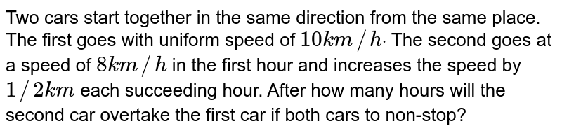 Two cars start together in the same direction from the same place. The   first goes with uniform speed of `10 k m//hdot` The second goes at a speed of `8k m//h` in the first hour and increases the speed by `1//2k m` each succeeding hour. After how many hours will the second car overtake the   first car if both cars to non-stop?