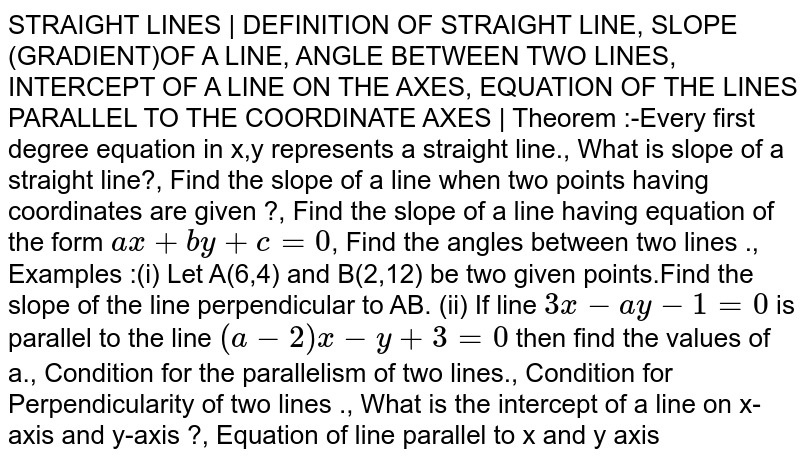 STRAIGHT LINES | DEFINITION OF STRAIGHT LINE, SLOPE (GRADIENT)OF A LINE, ANGLE BETWEEN TWO LINES, INTERCEPT OF A LINE ON THE AXES, EQUATION OF THE LINES PARALLEL TO THE COORDINATE AXES | Theorem :-Every first degree equation in x,y represents a straight line., What is slope of a straight line?, Find the slope of a line when two points having coordinates are given ?, Find the slope of a line having equation of the form `ax+by+c=0`, Find the angles between two lines ., Examples :(i) Let A(6,4) and B(2,12) be two given points.Find the slope of the line perpendicular to AB. (ii) If line `3x-ay-1=0` is parallel to the line `(a-2)x-y+3=0` then find the values of a., Condition for the parallelism of two lines., Condition for Perpendicularity of two lines ., What is the intercept of a line on x- axis and y-axis ?, Equation of line parallel to x and y axis