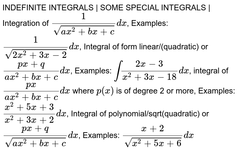 INDEFINITE INTEGRALS | SOME SPECIAL INTEGRALS | Integration of `1/ sqrt ( ax^2 + bx + c ) dx`, Examples: `1/ sqrt ( 2x^2 + 3x -2) dx`, Integral of form linear/(quadratic) or ` (px+q) / (ax^2 + bx + c) dx`, Examples: `int (2x - 3) / (x^2 + 3x -18) dx`, integral of ` (px) / (ax^2 + bx + c) dx` where `p(x)` is of degree 2 or more, Examples: `( x^2 + 5x + 3) / ( x^2 + 3x + 2) dx`, Integral of polynomial/sqrt(quadratic) or ` (px+q) / (sqrt( ax^2 + bx + c)) dx`, Examples: `(x+2) / sqrt (x^2 + 5x + 6) dx`