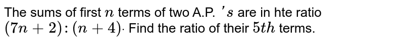 The sums of first `n` terms of two A.P. `' s` are in hte ratio `(7n+2):(n+4)dot` Find the ratio of their `5t h` terms.