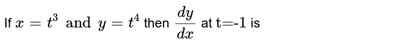 """If `x=t^(3) and y=t^(4)` then `(dy)/(dx)` at `""""t=-1""""` is"""