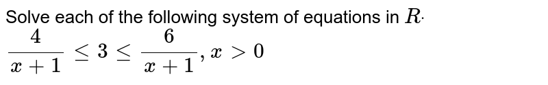 Solve each of the following system of equations in   `Rdot`  `4/(x+1)lt=3lt=6/(x+1),x >0`