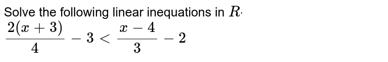 Solve the following linear inequations in `Rdot`  `(2(x+3))/4-3<(x-4)/3-2`