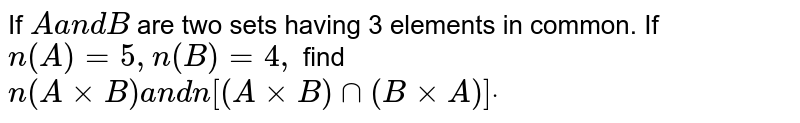 If `Aa n dB` are two sets having 3 elements in common. If `n(A)=5,n(B)=4,` find `n(AxxB)a n dn[(AxxB)nn(BxxA)]dot`