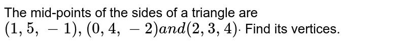 The mid-points of the sides of a triangle are `(1,5,-1),(0,4,-2)a n d(2,3,4)dot` Find its vertices.