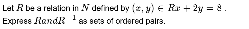 Let `R` be a relation in `N` defined by `(x ,y) in  R  x+2y=8` . Express `Ra n dR^(-1)` as sets of ordered pairs.