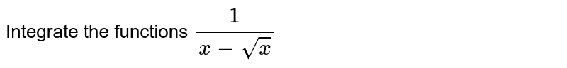 Integrate the functions `1/(x-sqrt(x))`