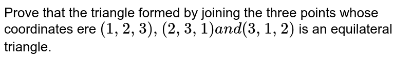 Prove that the triangle formed by joining the   three points whose coordinates ere `(1,2,3),(2,3,1)a n d(3,1,2)` is an equilateral triangle.