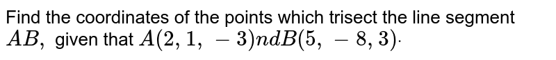 Find the coordinates of the points which trisect   the line segment `A B ,` given that `A(2,1,-3)n d B(5,-8,3)dot`