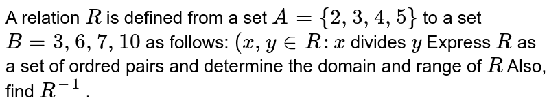 A relation `R` is defined from a set `A={2,3,4,5}` to a set `B=3,6,7,10` as follows: `(x ,y in  R : x` divides `y` Express `R` as a set of ordred pairs and determine the domain and range of `R` Also, find `R^(-1)` .