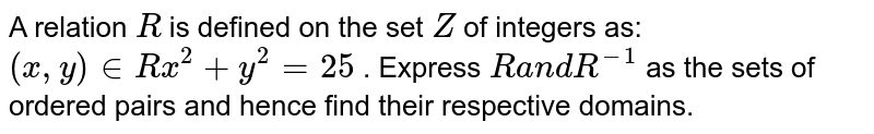 A relation `R` is defined on the set `Z` of integers as: `(x ,y) in  R  x^2+y^2=25` . Express `Ra n dR^(-1)` as the sets of ordered pairs and hence find their respective domains.