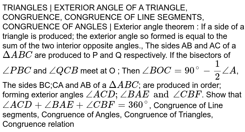 TRIANGLES | EXTERIOR ANGLE OF A TRIANGLE, CONGRUENCE, CONGRUENCE OF LINE SEGMENTS, CONGRUENCE OF ANGLES | Exterior angle theorem : If a side of a triangle is produced; the exterior angle so formed is equal to the sum of the two interior opposite angles., The sides AB and AC of a `Delta ABC` are produced to P and Q respectively. If the bisectors of `/_PBC` and `/_QCB` meet at O ; Then `/_BOC = 90^@ - 1/2 /_A`, The sides BC;CA and AB of a `Delta ABC`; are produced in order; forming exterior angles `/_ACD;/_BAE and /_CBF`. Show that `/_ACD + /_BAE + /_CBF = 360^@`, Congruence of Line segments, Congruence of Angles, Congruence of Triangles, Congruence relation