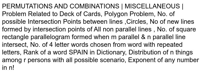 PERMUTATIONS AND COMBINATIONS   MISCELLANEOUS   Problem Related to Deck of Cards, Polygon Problem, No. of possible Intersection Points between lines ,Circles, No of new lines formed by intersection points of All non parallel lines , No. of square rectangle parallelogram formed when m parallel & n parallel line intersect, No. of 4 letter words chosen from word with repeated letters, Rank of a word SPAIN in Dictionary, Distribution of n things among r persons with all possible scenario, Exponent of any number in n!