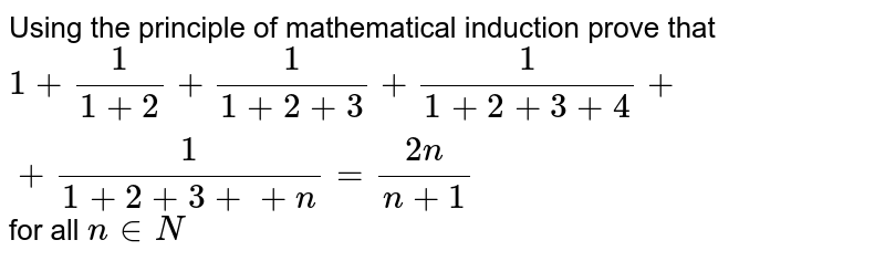 Using the principle of   mathematical induction prove that  `1+1/(1+2)+1/(1+2+3)+1/(1+2+3+4)++1/(1+2+3++n)=(2n)/(n+1)` for all `n in  N`