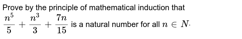 Prove by the principle of mathematical induction that `(n^5)/5+(n^3)/3+(7n)/(15)` is a natural number for all `n in  Ndot`