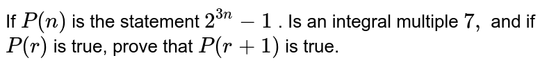 """If `P(n)` is the statement `""""2^(3n)-1` . Is an integral multiple `7"""",` and if `P(r)` is true, prove that `P(r+1)` is true."""