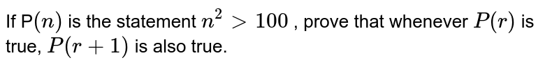 """If P`(n)` is the statement `n^2> 100""""` , prove that whenever `P(r)` is true, `P(r+1)` is also true."""