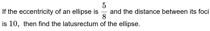 If the eccentricity of an ellipse is `5/8` and the distance between its foci is `10 ,` then find the latusrectum of   the ellipse.