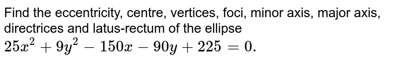 Find the eccentricity, centre, vertices, foci,   minor axis, major axis, directrices and latus-rectum of the   ellipse `25 x^2+9y^2-150 x-90 y+225=0.`