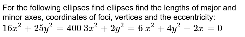 For the following ellipses find ellipses find the   lengths of major and minor axes, coordinates of foci, vertices and the   eccentricity:  `16 x^2+25 y^2=400`   `3x^2+2y^2=6`   `x^2+4y^2-2x=0`