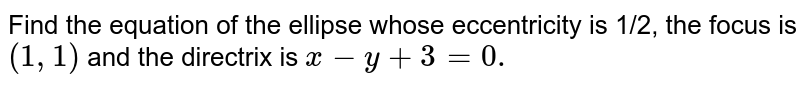 Find the equation of the ellipse whose   eccentricity is 1/2, the focus is `(1,1)` and the directrix is `x-y+3=0.`
