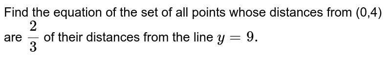 Find the equation of the set of all points whose   distances from (0,4) are `2/3` of their distances from the line `y=9.`