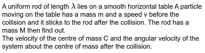 A uniform rod of length  `lambda`   lies on a smooth horizontal table A particle moving on the table has a mass m and a speed v before the collision and it sticks to the rod after the collision. The rod has a mass M then find out.   <br>   The velocity of the centre of mass C and the angular velocity of the system about the centre of mass after the collision.