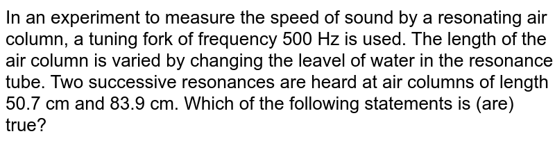 In an experiment to measure the speed of sound by a resonating air column, a tuning fork of frequency 500 Hz is used. The length of the air column is varied by changing the leavel of water in the resonance tube. Two successive resonances are heard at air columns of length 50.7 cm and 83.9 cm. Which of the following statements is (are) true?