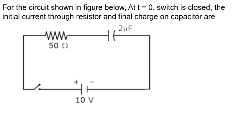 """For the circuit shown in figure below, At t = 0, switch is closed, the initial current through resistor and final charge on capacitor are <br> <img src=""""https://d10lpgp6xz60nq.cloudfront.net/physics_images/MOT_CON_JEE_PHY_C25_E03_024_Q01.png"""" width=""""80%"""">"""