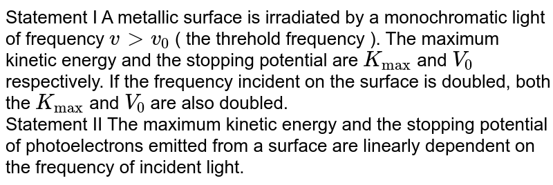 """Statement I A metallic surface is irradiated by a monochromatic light of frequency `v gt v_(0) ` ( the threhold frequency ). The maximum kinetic energy and the stopping potential are `K_(""""max"""")` and `V_(0)` respectively. If the frequency incident on the surface is doubled, both the `K_(""""max"""")` and `V_(0)` are also doubled. <br> Statement II The maximum kinetic energy and the stopping potential of photoelectrons emitted from a surface are linearly dependent on the frequency of incident light."""