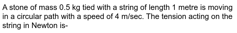 A stone of mass 0.5 kg tied with a string of length 1 metre is moving in a circular path with a speed of 4 m/sec. The tension acting on the string in Newton is-