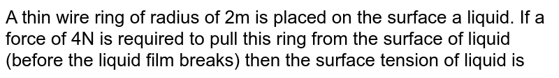 A thin wire ring of radius of 2m is placed on the surface a liquid. If a force of 4N is required to pull this ring from the surface of liquid (before the liquid film breaks) then the surface tension of liquid is