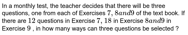 In a monthly test, the teacher decides that there will be three   questions, one from each of Exercises `7,8a n d9` of the text book. If there are `12` questions in Exercise `7,18` in Exercise `8a n d9` in Exercise `9` , in how many ways can three questions be selected ?