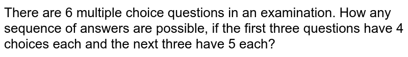 There are 6 multiple choice questions in an   examination. How any sequence of answers are   possible, if the first three questions have 4 choices each and the next three   have 5 each?