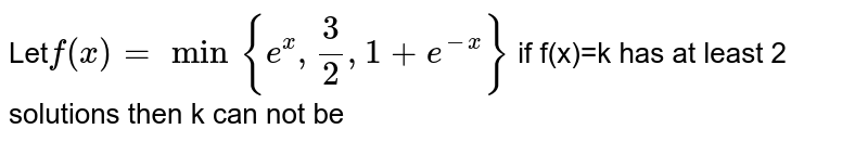 Let` f(x)=min{e^(x), (3)/(2), 1+e^(-x)}` if f(x)=k has at least 2 solutions then k can not be