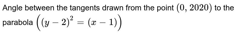 Angle between the tangents drawn from the point `(0, 2020)` to the parabola  `((y-2)^2=(x-1))`