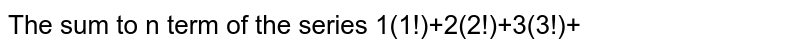 The sum to n term of the series 1(1!)+2(2!)+3(3!)+