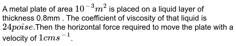 A metal plate of area `10^(-3)m^(2)` is placed on a liquid layer of thickness 0.8mm . The coefficient of viscosity of that liquid is ` 24 poise`.Then the horizontal force required to move the plate with a velocity of `1cms^(-1) `.