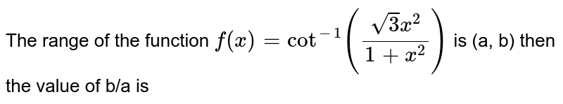 The range of the function `f(x)=cot^(-1)((sqrt(3)x^(2))/(1+x^(2)))` is (a, b) then the value of b/a is