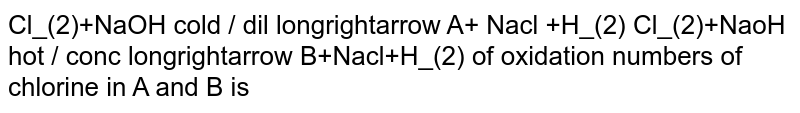 Cl_(2)+NaOH cold / dil longrightarrow A+ Nacl +H_(2) Cl_(2)+NaoH hot / conc longrightarrow B+Nacl+H_(2) of oxidation numbers of chlorine in A and B is