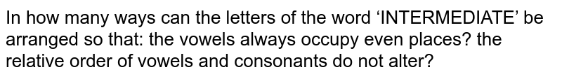 In how many ways can the letters of the word 'INTERMEDIATE' be arranged   so that: the vowels always occupy even places? the relative order of vowels and consonants do not alter?