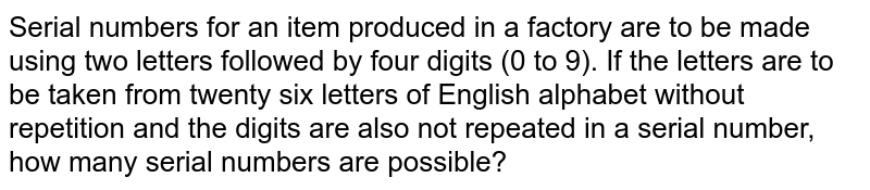 Serial numbers for an item produced in a factory are to be made using   two letters followed by four digits (0 to 9). If the letters are to be taken   from twenty six letters of English alphabet without repetition and the digits are   also not repeated in a serial number, how many serial numbers are possible?