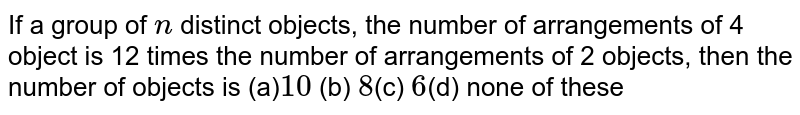 If a group of `n` distinct objects, the number of arrangements of 4 object is 12 times   the number of arrangements of 2 objects, then the number of objects is  (a)`10` (b) `8 `(c) `6 `(d) none of these