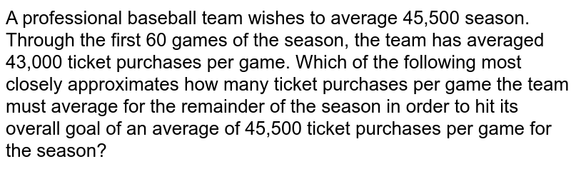 A professional baseball team wishes to average 45,500 season. Through the first 60 games of the season, the team has averaged 43,000 ticket purchases per game. Which of the following most closely approximates how many ticket purchases per game the team must average for the remainder of the season in order to hit its overall goal of an average of 45,500 ticket purchases per game for the season?
