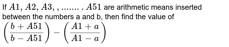 If `A1,A2,A3,,........A51` are arithmetic means inserted between the numbers a and b, then find the value of `((b+A51)/(b-A51))-((A1+a)/(A1-a))`