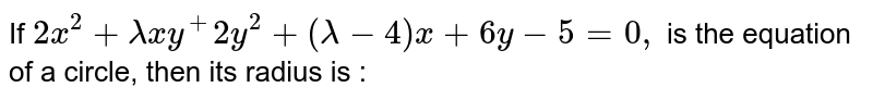 If `2x^2+lambdax y^+2y^2+(lambda-4)x+6y-5=0,` is the equation of a circle, then its radius is :
