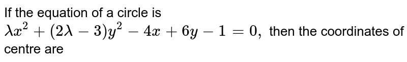 If the equation of a circle is `lambdax^2+(2lambda-3)y^2-4x+6y-1=0,` then the coordinates of centre are