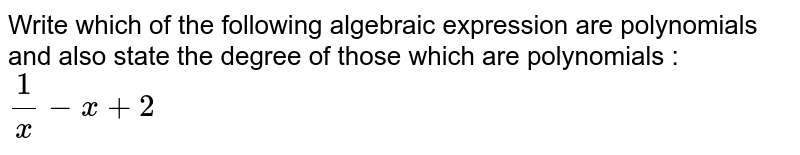 Write which of the following algebraic expression are polynomials and also state the degree of those which are polynomials : <br> `1/x-x+2`