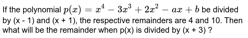 If the polynomial `p(x)=x^(4)-3x^(3)+2x^(2)-ax+b` be divided by (x - 1) and (x + 1), the respective remainders are 4 and 10. Then what will be the remainder when p(x) is divided by (x + 3) ?