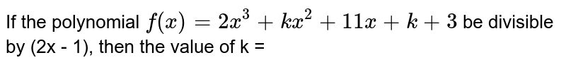 If the polynomial `f(x)=2x^(3)+kx^(2)+11x+k+3` be divisible by (2x - 1), then the value of k =